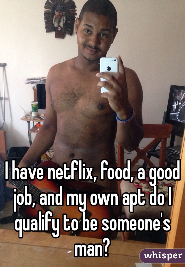 I have netflix, food, a good job, and my own apt do I qualify to be someone's man?