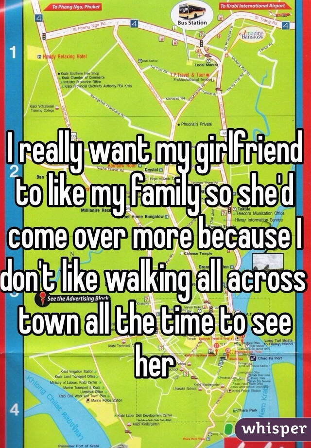 I really want my girlfriend to like my family so she'd come over more because I don't like walking all across town all the time to see her