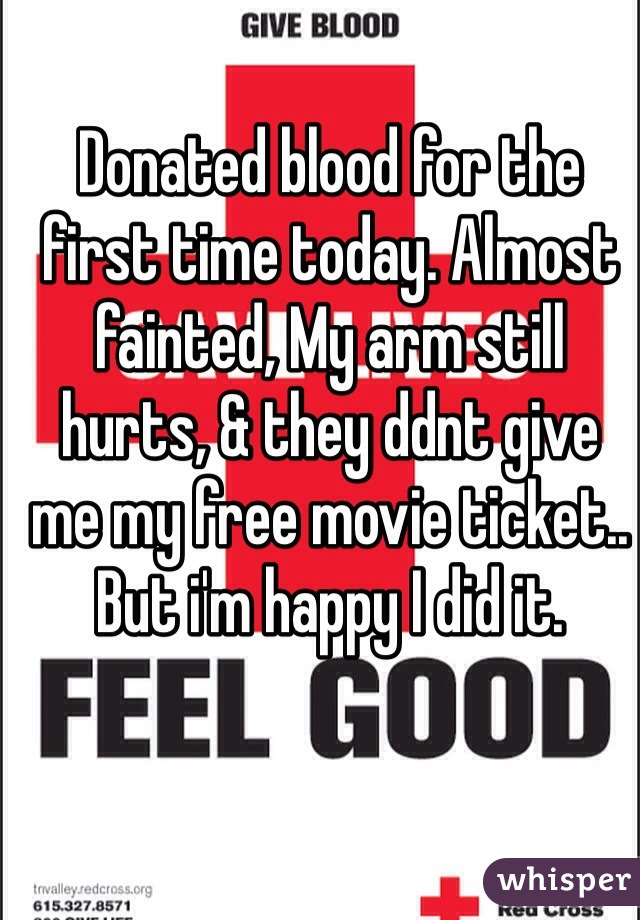 Donated blood for the first time today. Almost fainted, My arm still hurts, & they ddnt give me my free movie ticket.. But i'm happy I did it.