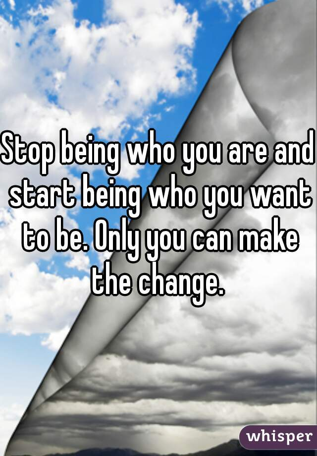 Stop being who you are and start being who you want to be. Only you can make the change.