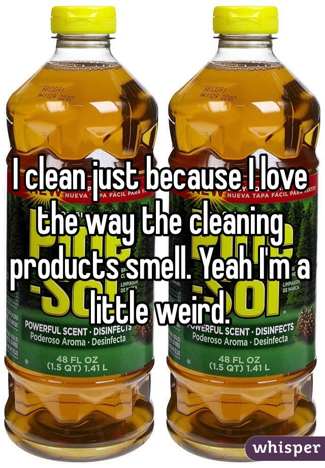 I clean just because I love the way the cleaning products smell. Yeah I'm a little weird.