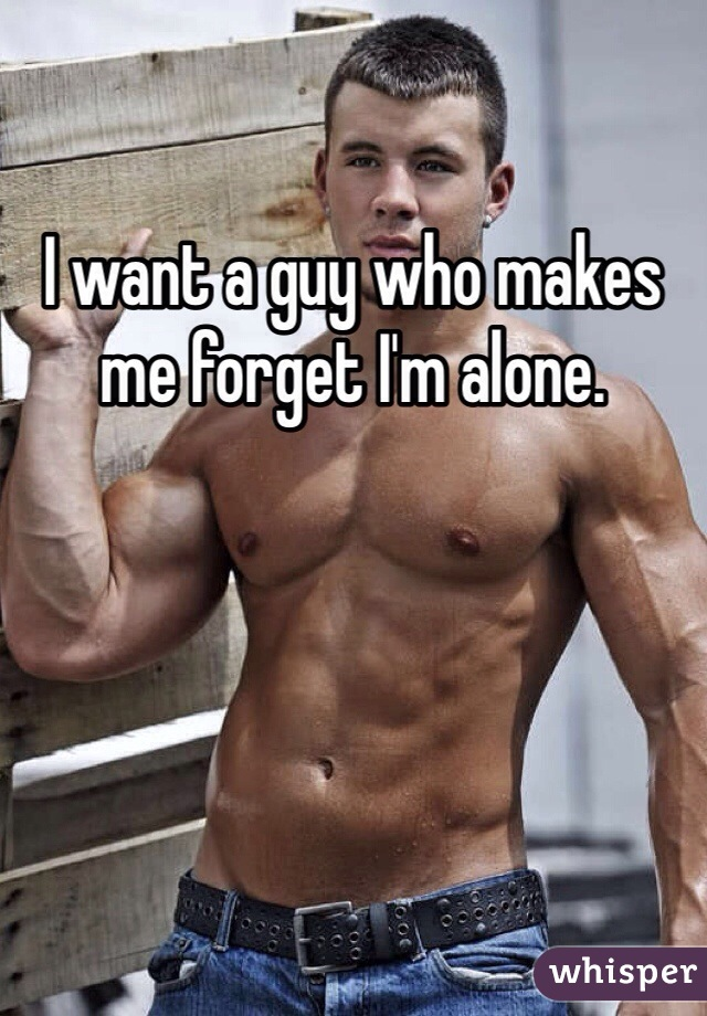 I want a guy who makes me forget I'm alone.