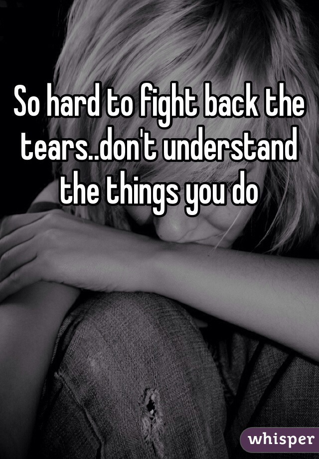 So hard to fight back the tears..don't understand the things you do