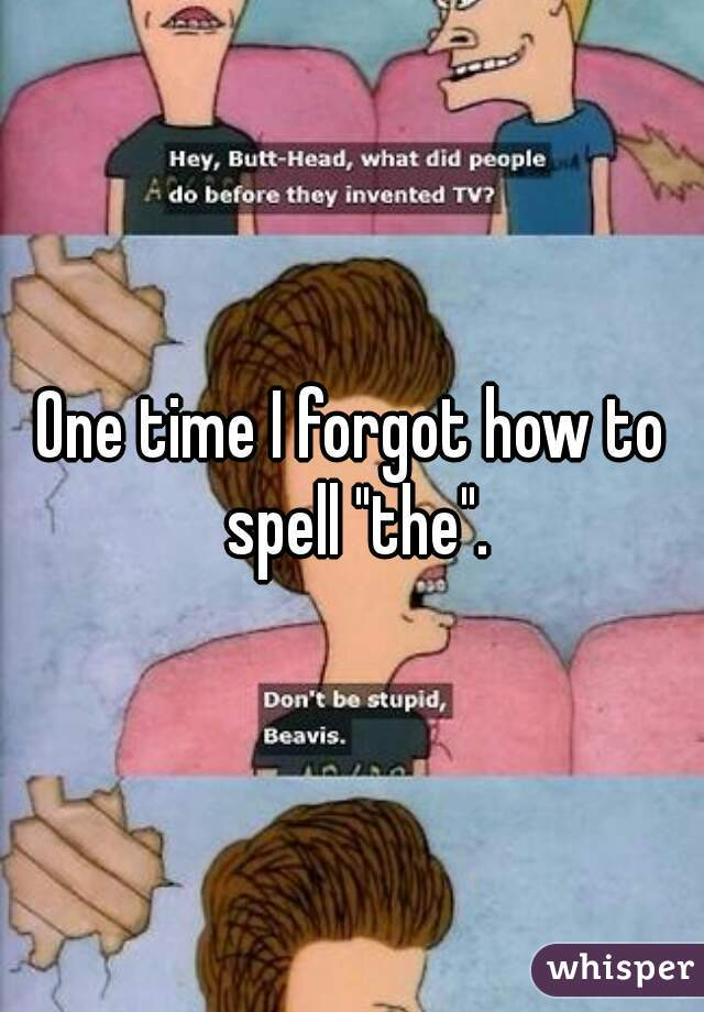 """One time I forgot how to spell """"the""""."""