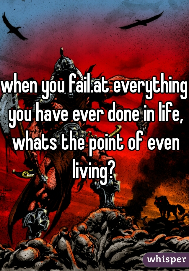 when you fail.at everything you have ever done in life, whats the point of even living?