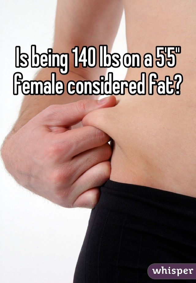 """Is being 140 lbs on a 5'5"""" female considered fat?"""