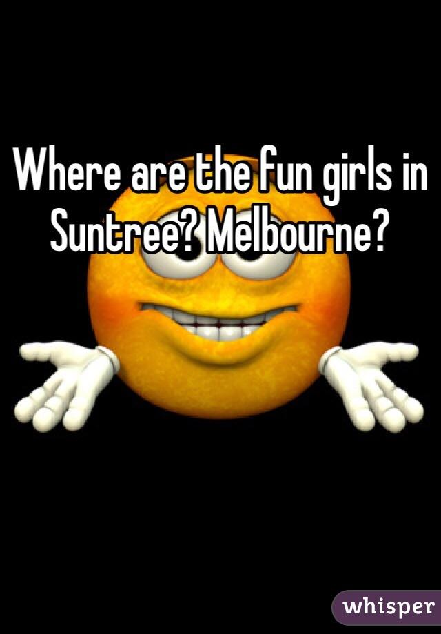 Where are the fun girls in Suntree? Melbourne?