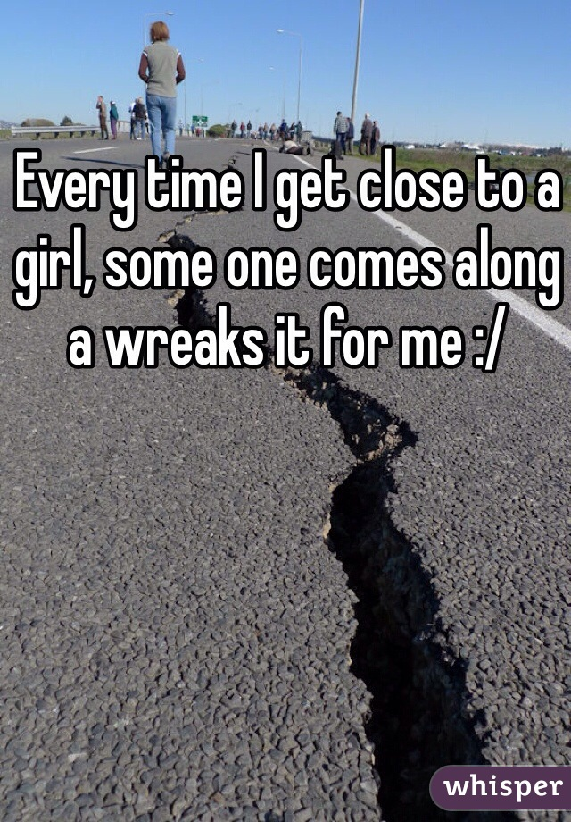 Every time I get close to a girl, some one comes along a wreaks it for me :/