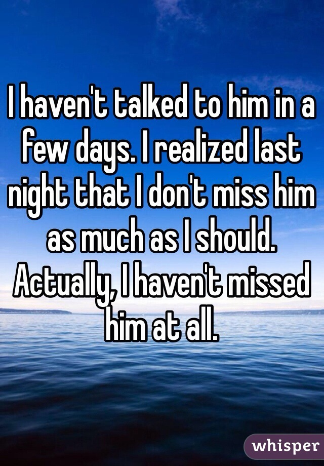 I haven't talked to him in a few days. I realized last night that I don't miss him as much as I should. Actually, I haven't missed him at all.