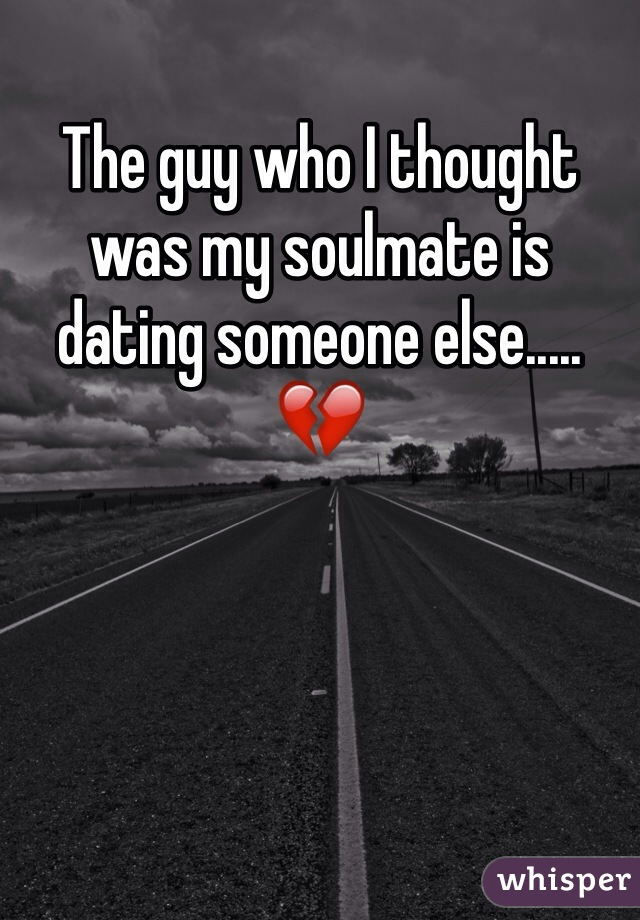 The guy who I thought was my soulmate is dating someone else..... 💔