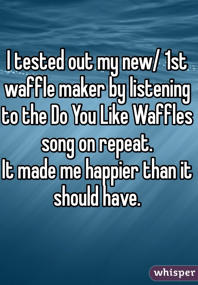 I tested out my new/ 1st waffle maker by listening to the Do You Like Waffles song on repeat.  It made me happier than it should have.