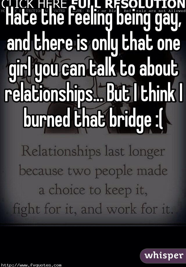 Hate the feeling being gay, and there is only that one girl you can talk to about relationships... But I think I burned that bridge :(