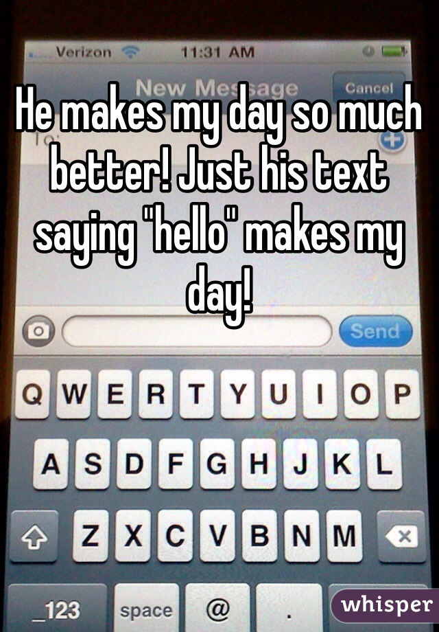 """He makes my day so much better! Just his text saying """"hello"""" makes my day!"""