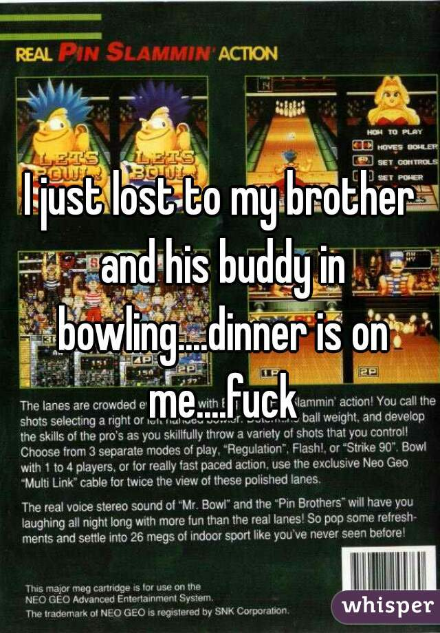 I just lost to my brother and his buddy in bowling....dinner is on me....fuck