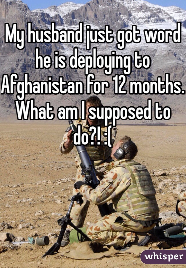 My husband just got word he is deploying to Afghanistan for 12 months. What am I supposed to do?! :(