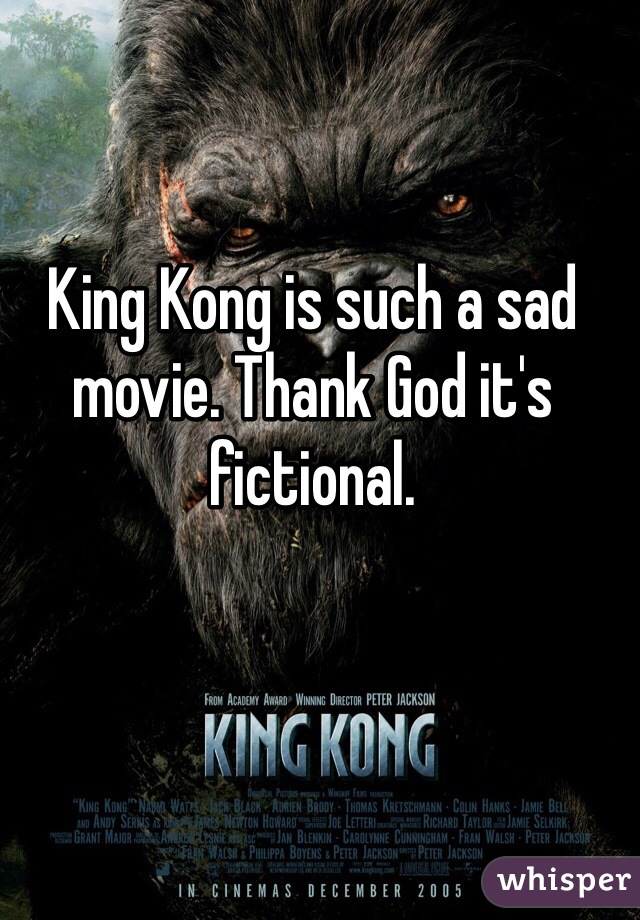 King Kong is such a sad movie. Thank God it's fictional.