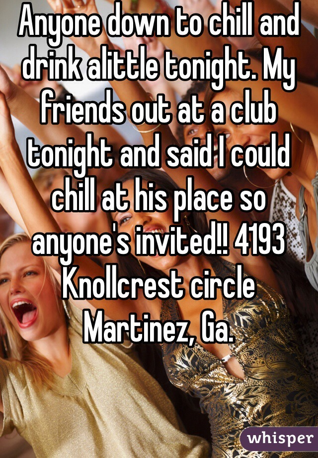 Anyone down to chill and drink alittle tonight. My friends out at a club tonight and said I could chill at his place so anyone's invited!! 4193 Knollcrest circle Martinez, Ga.