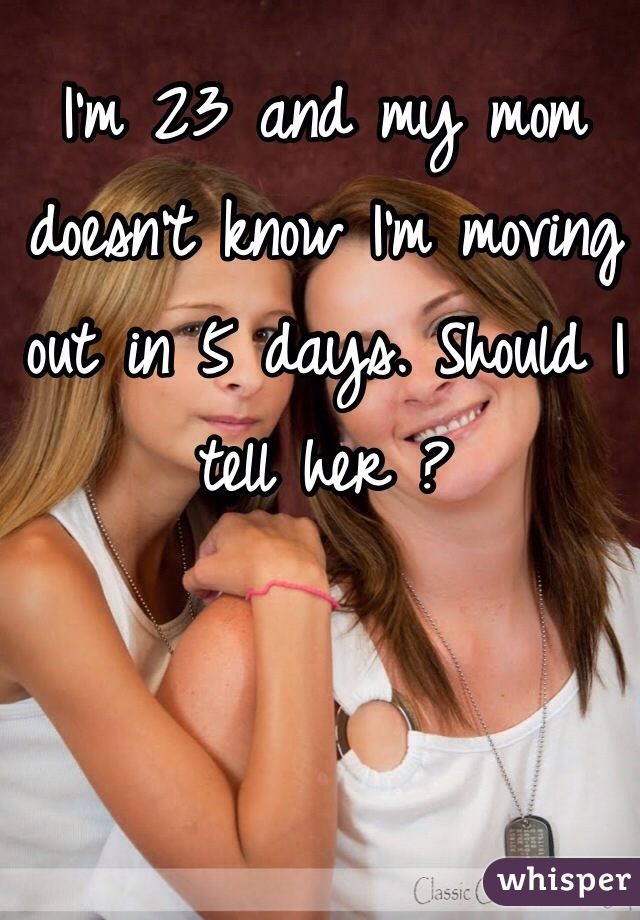 I'm 23 and my mom doesn't know I'm moving out in 5 days. Should I tell her ?