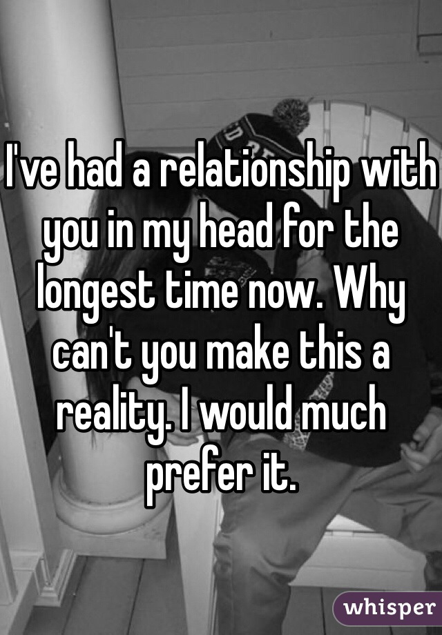 I've had a relationship with you in my head for the longest time now. Why can't you make this a reality. I would much prefer it.