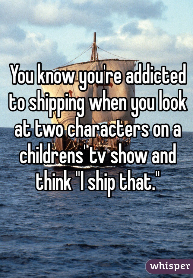 """You know you're addicted to shipping when you look at two characters on a childrens' tv show and think """"I ship that."""""""