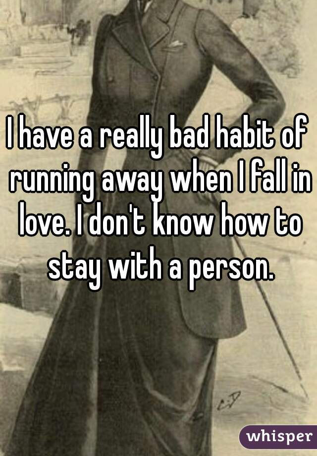 I have a really bad habit of running away when I fall in love. I don't know how to stay with a person.
