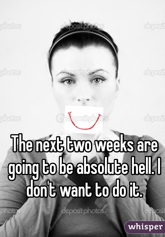 The next two weeks are going to be absolute hell. I don't want to do it.