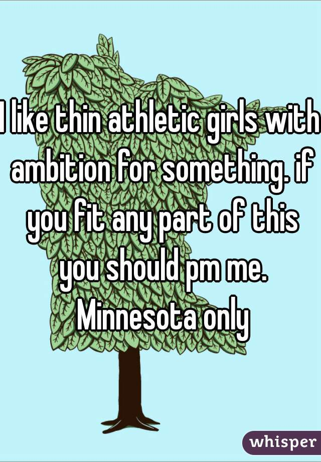 I like thin athletic girls with ambition for something. if you fit any part of this you should pm me. Minnesota only