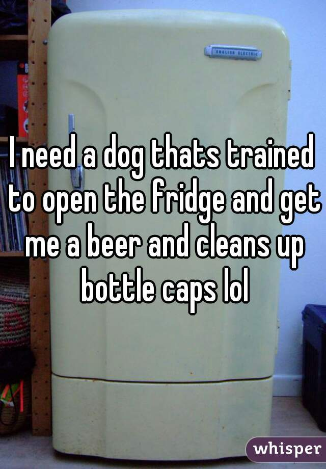 I need a dog thats trained to open the fridge and get me a beer and cleans up bottle caps lol