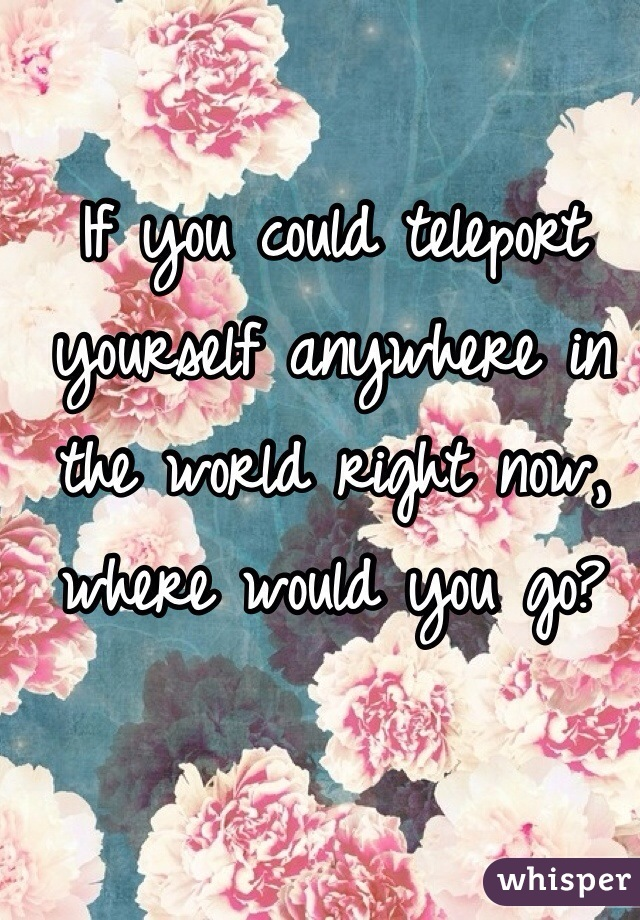 If you could teleport yourself anywhere in the world right now, where would you go?