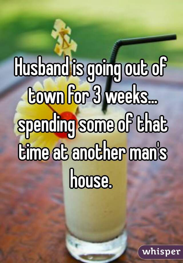 Husband is going out of town for 3 weeks... spending some of that time at another man's house.