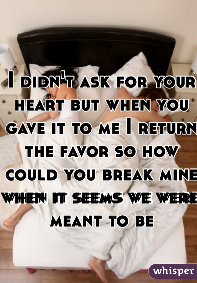 I didn't ask for your heart but when you gave it to me I return the favor so how could you break mine when it seems we were meant to be