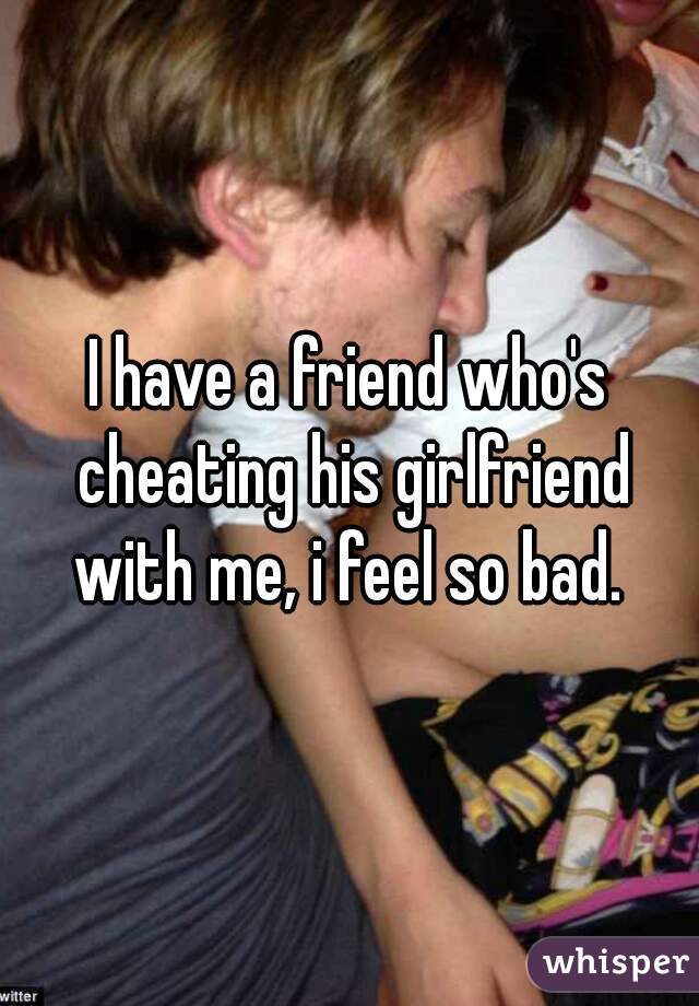I have a friend who's cheating his girlfriend with me, i feel so bad.