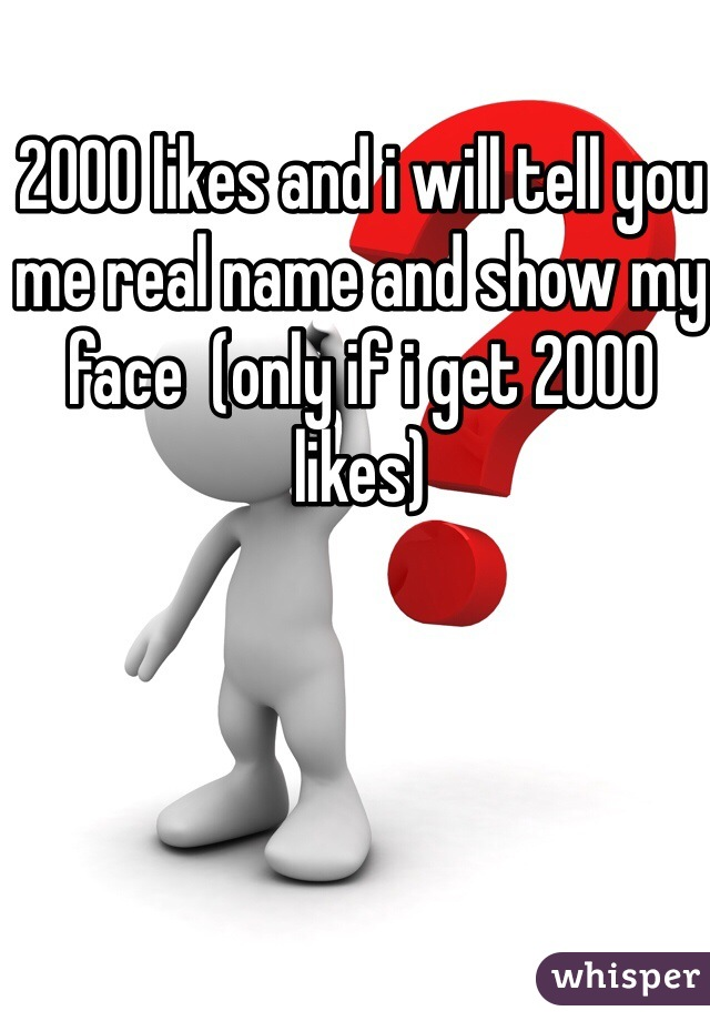2000 likes and i will tell you me real name and show my face  (only if i get 2000 likes)