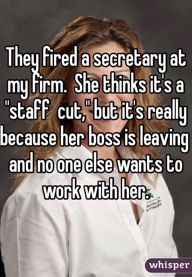 """They fired a secretary at my firm.  She thinks it's a """"staff  cut,"""" but it's really because her boss is leaving and no one else wants to work with her."""