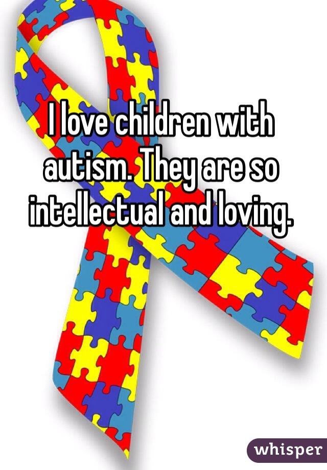 I love children with autism. They are so intellectual and loving.