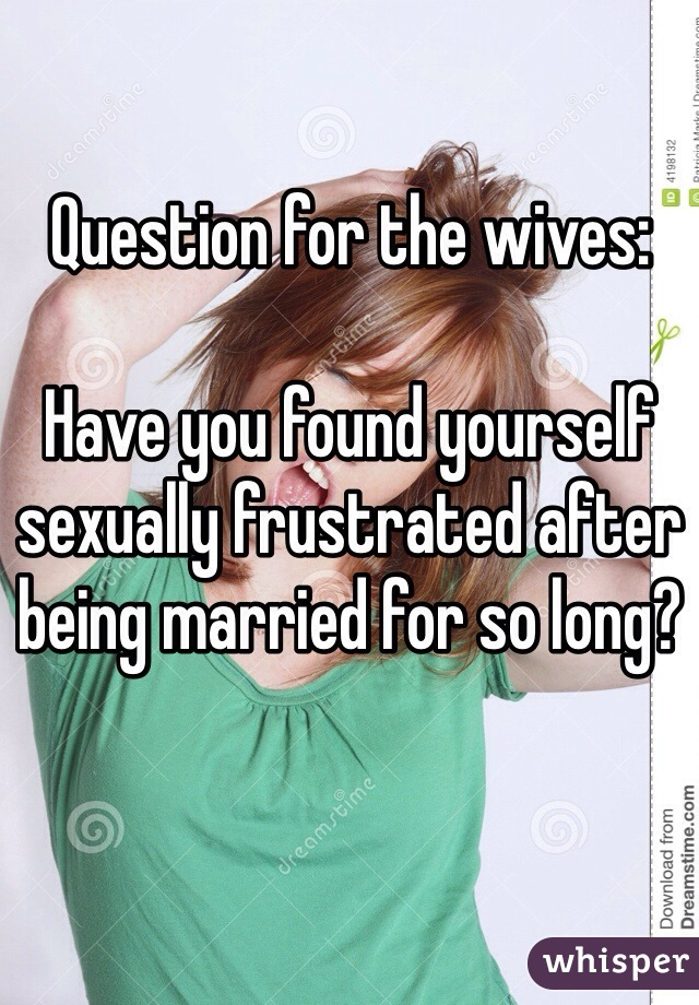 Question for the wives:  Have you found yourself sexually frustrated after being married for so long?