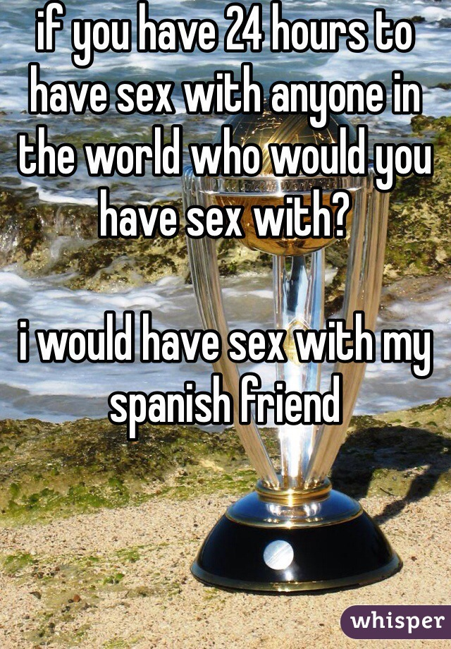 if you have 24 hours to have sex with anyone in the world who would you have sex with?   i would have sex with my spanish friend
