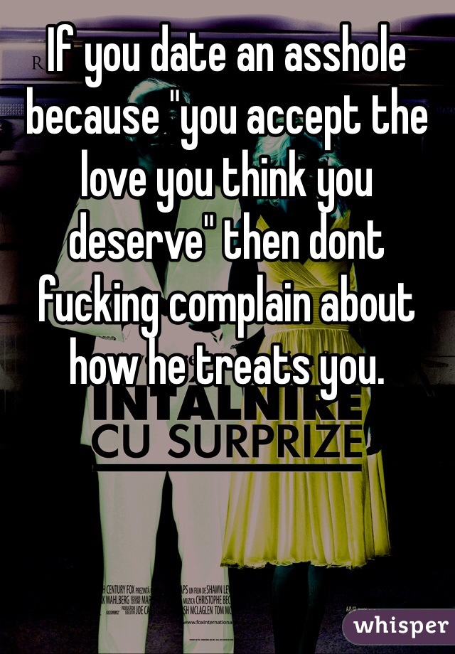 """If you date an asshole because """"you accept the love you think you deserve"""" then dont fucking complain about how he treats you."""