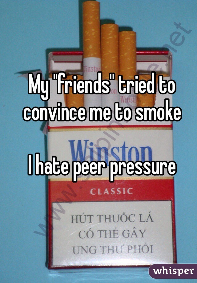 """My """"friends"""" tried to convince me to smoke  I hate peer pressure"""