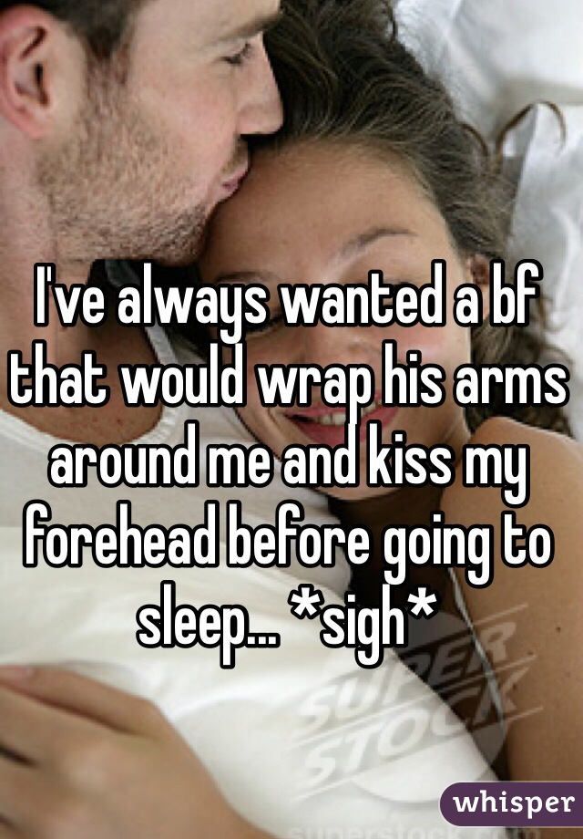 I've always wanted a bf that would wrap his arms around me and kiss my forehead before going to sleep... *sigh*