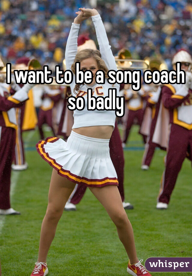 I want to be a song coach so badly