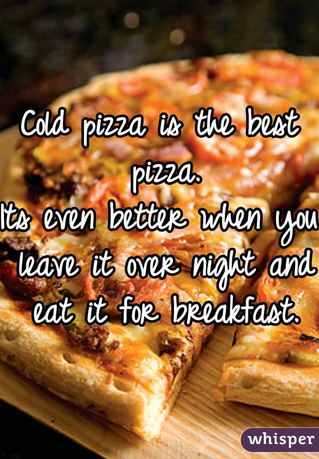 Cold pizza is the best pizza. Its even better when you leave it over night and eat it for breakfast.