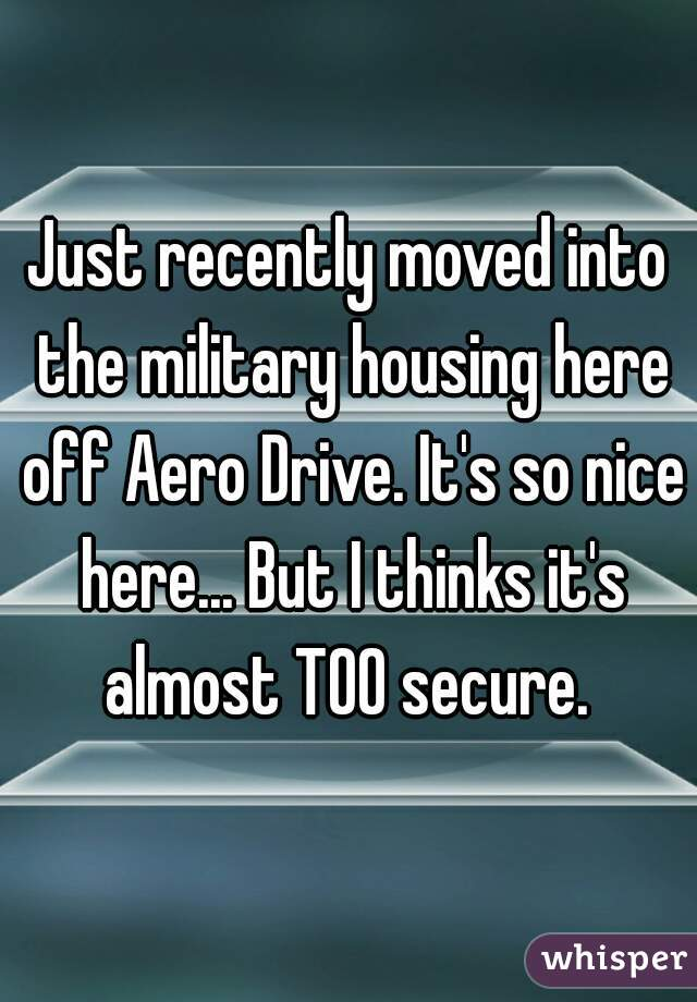 Just recently moved into the military housing here off Aero Drive. It's so nice here... But I thinks it's almost TOO secure.