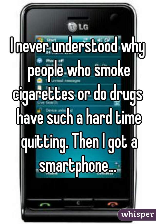 I never understood why people who smoke cigarettes or do drugs  have such a hard time quitting. Then I got a smartphone...