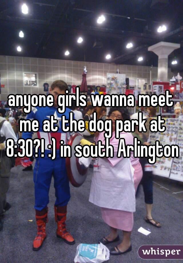 anyone girls wanna meet me at the dog park at 8:30?! :) in south Arlington