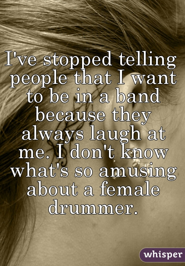 I've stopped telling people that I want to be in a band because they always laugh at me. I don't know what's so amusing about a female drummer.