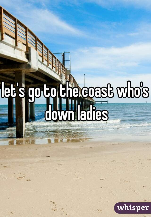 let's go to the coast who's down ladies