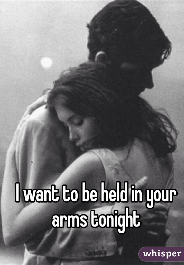 I want to be held in your arms tonight