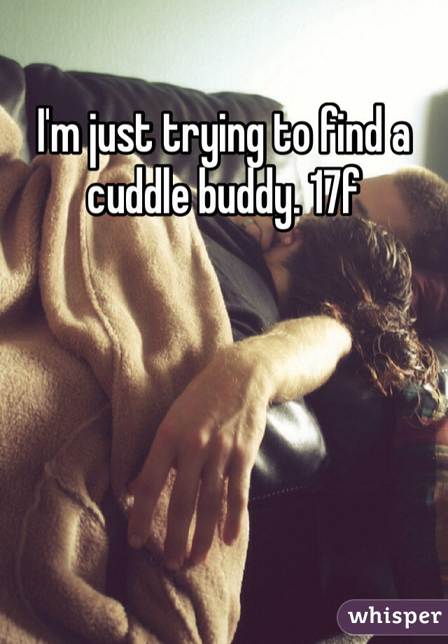I'm just trying to find a cuddle buddy. 17f