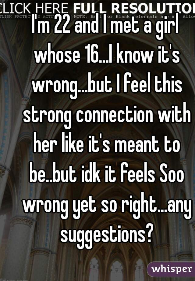 I'm 22 and I met a girl whose 16...I know it's wrong...but I feel this strong connection with her like it's meant to be..but idk it feels Soo wrong yet so right...any suggestions?